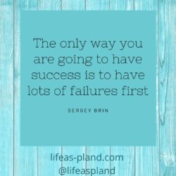 The only way you are going to have success is to have lots of failures first
