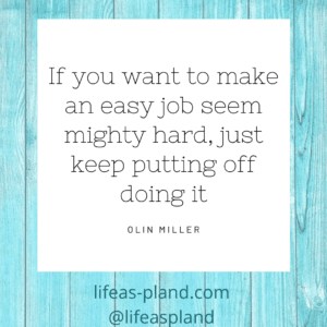 If you want to make an easy job seem mighty hard, just keep putting it off.