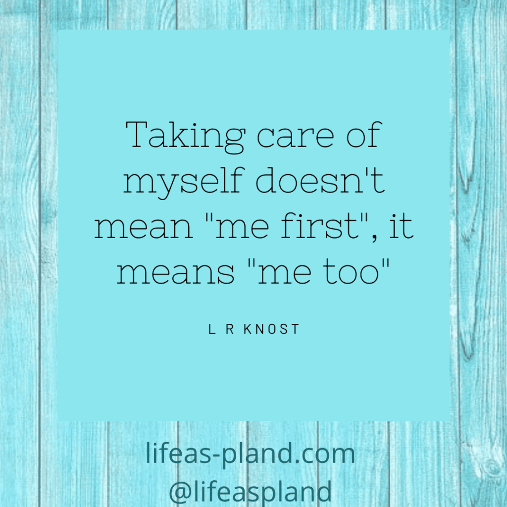 "Taking care of myself doesn't mean ""me first"", it means ""me too"". - L R Knost. Motivational Quote"