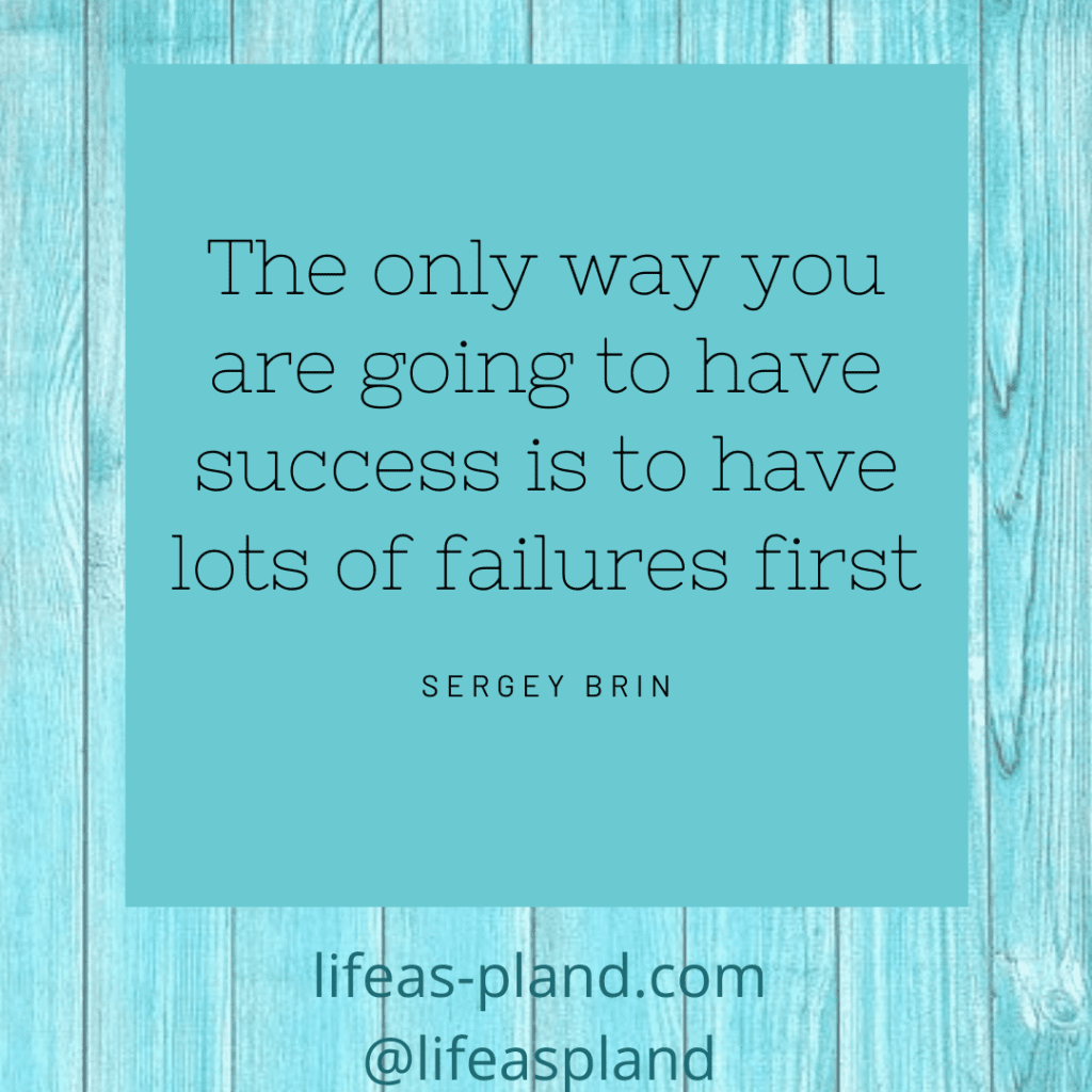 The only way you are going to have success is to have lots of failures first. Sergey Brin
